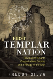 First Templar Nation : How Eleven Knights Created a New Country and a Refuge for the Grail, Paperback / softback Book