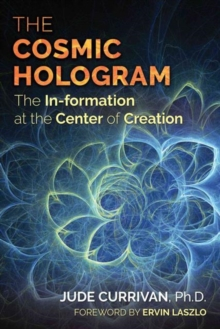 The Cosmic Hologram : In-formation at the Center of Creation, Paperback Book
