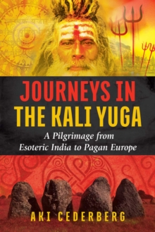 Journeys in the Kali Yuga : A Pilgrimage from Esoteric India to Pagan Europe, Paperback Book