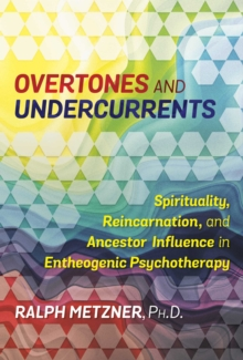 Overtones and Undercurrents : Spirituality, Reincarnation, and Ancestor Influence in Entheogenic Psychotherapy, Paperback Book