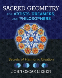 Sacred Geometry for Artists, Dreamers, and Philosophers : Secrets of Harmonic Creation, Hardback Book