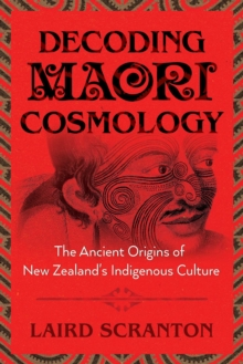 Decoding Maori Cosmology : The Ancient Origins of New Zealand's Indigenous Culture, Paperback / softback Book