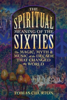 The Spiritual Meaning of the Sixties : The Magic, Myth, and Music of the Decade That Changed the World, Paperback / softback Book