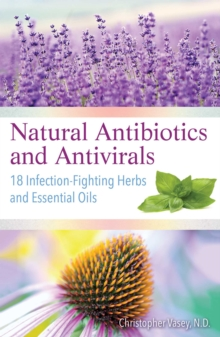 Natural Antibiotics and Antivirals : 18 Infection-Fighting Herbs and Essential Oils, Paperback / softback Book