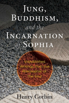 Jung, Buddhism, and the Incarnation of Sophia : Unpublished Writings from the Philosopher of the Soul, Paperback / softback Book