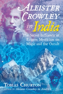 Aleister Crowley in India : The Secret Influence of Eastern Mysticism on Magic and the Occult, Hardback Book