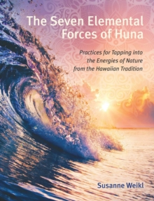 The Seven Elemental Forces of Huna : Practices for Tapping into the Energies of Nature from the Hawaiian Tradition, Paperback / softback Book