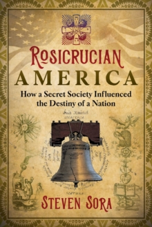 Rosicrucian America : How a Secret Society Influenced the Destiny of a Nation, Paperback / softback Book