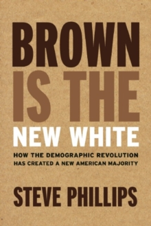 Brown is the New White : How the Demographic Revolution Has Created a New American Majority, Hardback Book