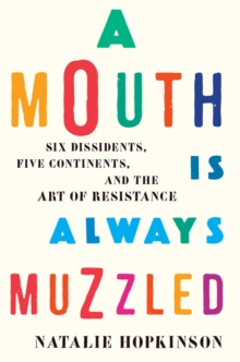 A Mouth Is Always Muzzled : Six Dissidents, Five Continents, and the Art of Resistance, Hardback Book
