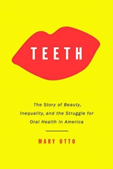 Teeth : The Untold Story of Beauty, Inequality, and the Struggle for Oral Health in America, Hardback Book
