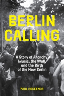 Berlin Calling : A Story of Anarchy, Music, The Wall, and the Birth of the New Berlin, Hardback Book