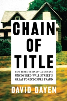 Chain Of Title : How Three Ordinary Americans Uncovered Wall Street's Greatest Foreclosure Fraud, Paperback Book