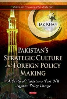 Pakistan's Strategic Culture & Foreign Policy Making : A Study of Pakistan's Post 9/11 Afghan Policy Change, Paperback / softback Book
