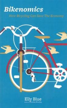 Bikenomics : How Bicycling Will Save the Economy (If We Let It), Paperback / softback Book