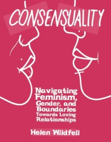 Consensuality : Navigating Feminism, Gender, and Boundaries Towards Loving Relationships, Paperback Book