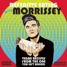 Defensive Eating With Morrissey : Vegan Recipes from the One You Left Behind, Paperback / softback Book