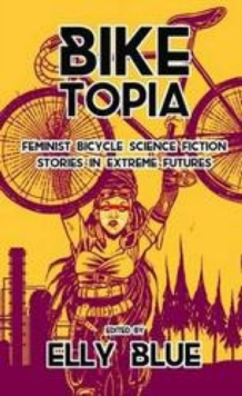 Biketopia: Feminist Bicycle Science Fiction Stories In Extreme Futures, Paperback Book