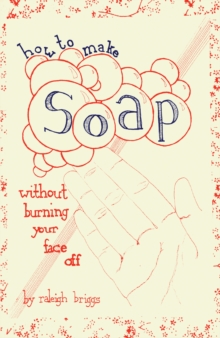How To Make Soap : Without Burning Your Face Off, PDF eBook