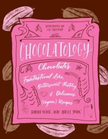 Chocolatology : Chocolates Fantastical Lore, Bittersweet History, & Delicious (Vegan) Recipes, Hardback Book