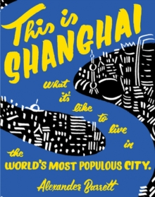 This Is Shanghai : What it's Like to Live in the World's Most Populous City, Paperback Book