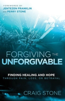 Forgiving the Unforgivable : Finding Healing and Hope Through Pain, Loss, or Betrayal, Paperback Book