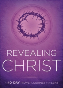 Revealing Christ : A 40-Day Prayer Journey for Lent, Paperback Book