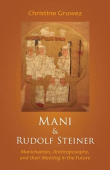 Mani and Rudolf Steiner : Manichaeism, Anthroposophy, and Their Meeting in the Future, Paperback / softback Book