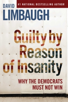 Guilty By Reason of Insanity : Why The Democrats Must Not Win, EPUB eBook