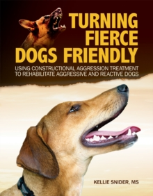 Turning Fierce Dogs Friendly : Using Constructional Aggression Treatment to Rehabilitate Aggressive and Reactive Dogs, Paperback Book
