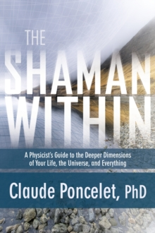 Shaman within : A Physicist's Guide to the Deeper Dimensions of Your Life, the Universe, and Everything, Paperback Book