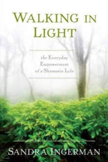 Walking in Light : The Everyday Empowerment of a Shamanic Life, Paperback / softback Book