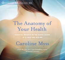 Anatomy of Your Health : Essential Insights on the Hidden Causes of Illness and Healing, CD-Audio Book