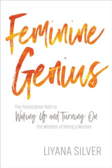 Feminine Genius : The Provocative Path to Waking Up and Turning on the Wisdom of Being a Woman, Paperback Book