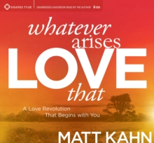 Whatever Arises, Love That : A Love Revolution That Begins with You, CD-Audio Book