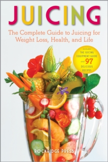 Juicing : The Complete Guide to Juicing for Weight Loss, Health and Life - Includes the Juicing Equipment Guide and 97 Delicious, EPUB eBook