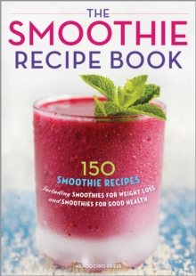 The Smoothie Recipe Book : 150 Smoothie Recipes Including Smoothies for Weight Loss and Smoothies for Good Health, EPUB eBook