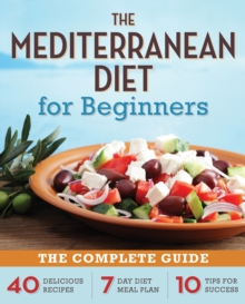 The Mediterranean Diet for Beginners : The Complete Guide - 40 Delicious Recipes, 7-Day Diet Meal Plan, and 10 Tips for Success, EPUB eBook