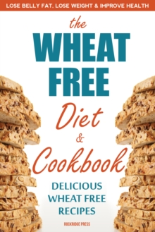The Wheat Free Diet & Cookbook : The Wheat Free Diet & Cookbook: Lose Belly Fat, Lose Weight, and Improve Health with Delicious Wheat Free Recipes, EPUB eBook