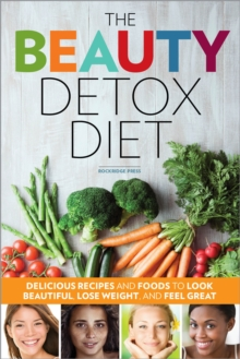 The Beauty Detox Diet : Delicious Recipes and Foods to Look Beautiful, Lose Weight, and Feel Great, EPUB eBook