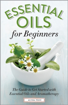 Essential Oils for Beginners : The Guide to Get Started with Essential Oils and Aromatherapy, EPUB eBook