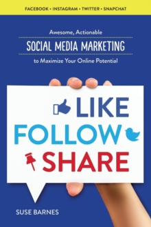Like, Follow, Share : Awesome, Actionable Social Media Marketing to Maximize Your Online Potential, Paperback / softback Book