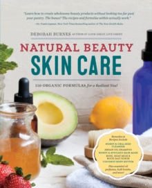 Natural Beauty Skin Care : 110 Organic Formulas for a Radiant You!, Paperback Book