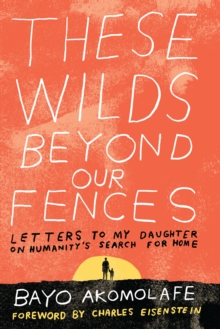 These Wilds Beyond Our Fences : Letters to My Daughter on Humanity's Search for Home, Paperback Book