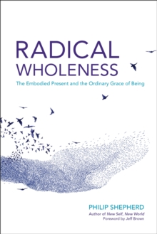 Radical Wholeness : The Embodied Present and the Ordinary Grace of Being, EPUB eBook