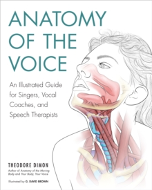Anatomy Of The Voice : An Illustrated Guide for Singers, Vocal Coaches, and Speech Therapists, Paperback Book