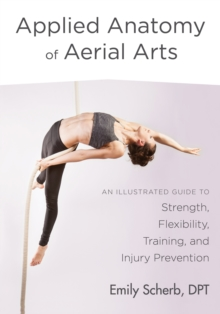 Applied Anatomy of Aerial Arts : An Illustrated Guide to Strength, Flexibility, Training, and Injury Prevention, Paperback / softback Book