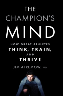 The Champion's Mind : How Great Athletes Think, Train, and Thrive, Paperback / softback Book