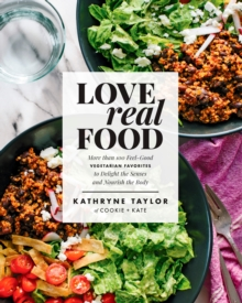 Love Real Food : More Than 100 Feel-Good Vegetarian Favorites to Delight the Senses and Nourish the Body, Hardback Book