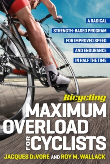 Bicycling Maximum Overload for Cyclists : A Radical Strength-Based Program for Improved Speed and Endurance in Half the Time, Paperback Book